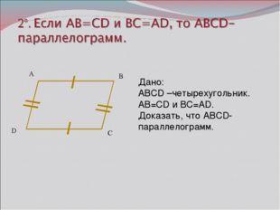 А B C Дано: ABCD –четырехугольник. AB=CD и BC=AD. Доказать, что ABCD-паралле