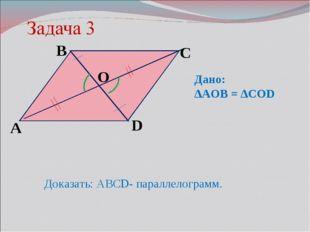O D C B А Доказать: АВСD- параллелограмм. Дано: ∆AOB = ∆COD