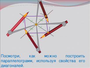 Посмотри, как можно построить параллелограмм, используя свойства его диагонал