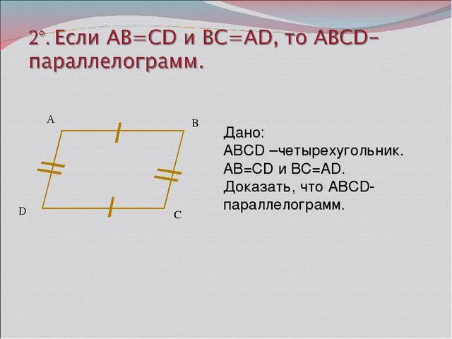 А B C Дано: ABCD –четырехугольник. AB=CD и BC=AD. Доказать, что ABCD-паралле...