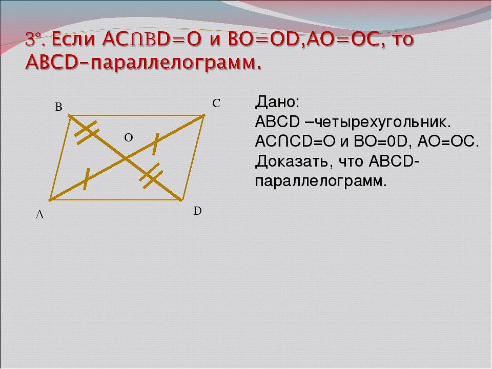 А B C D Дано: ABCD –четырехугольник. ACՈCD=O и BO=0D, AO=OC. Доказать, что AB...