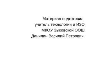 Материал подготовил учитель технологии и ИЗО МКОУ Зыковской ООШ Данилин Васил