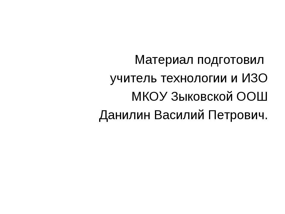 Материал подготовил учитель технологии и ИЗО МКОУ Зыковской ООШ Данилин Васил...