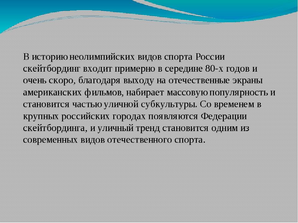 В историю неолимпийских видов спорта России скейтбординг входит примерно в се...