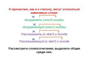 К причастию, как и к глаголу, могут относиться зависимые слова: Исправлять (ч