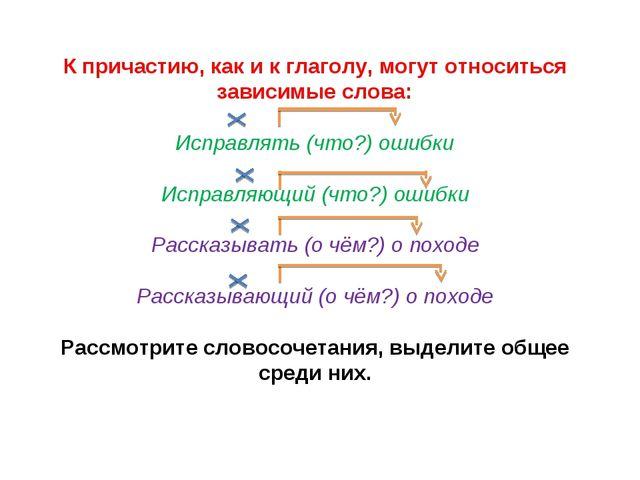 К причастию, как и к глаголу, могут относиться зависимые слова: Исправлять (ч...