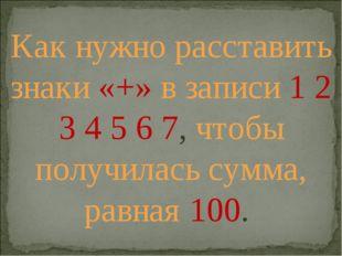 Как нужно расставить знаки «+» в записи 1 2 3 4 5 6 7, чтобы получилась сумма