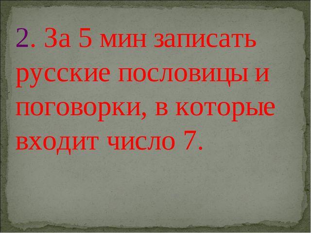 2. За 5 мин записать русские пословицы и поговорки, в которые входит число 7.