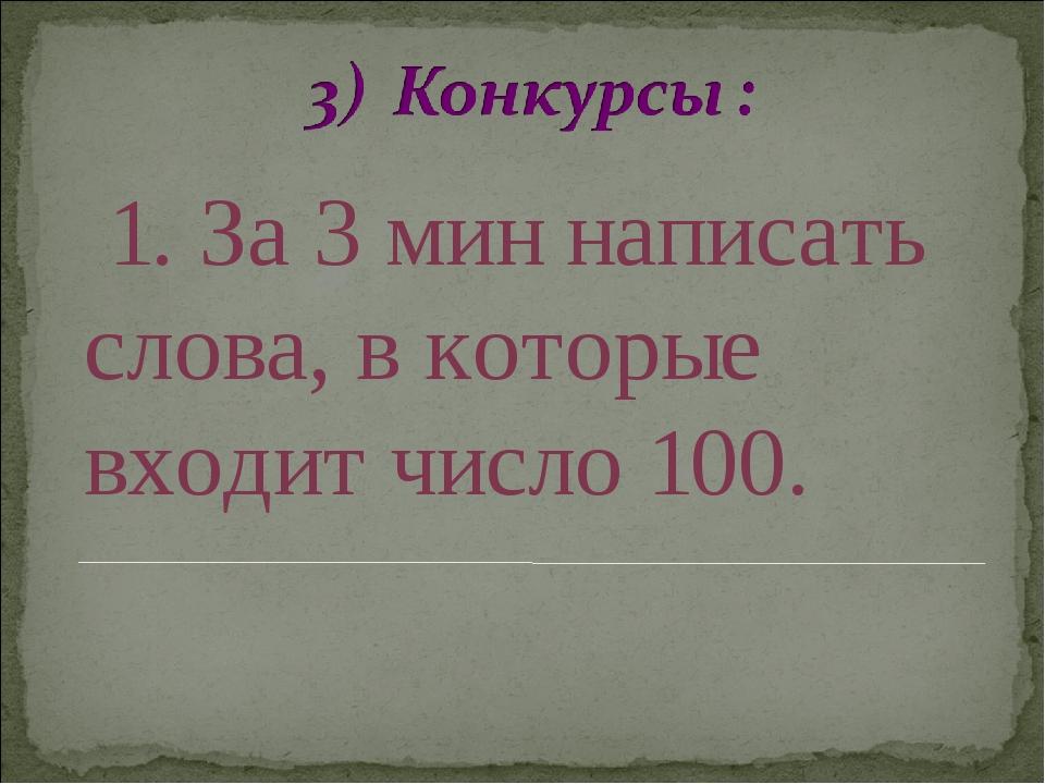 1. За 3 мин написать слова, в которые входит число 100.