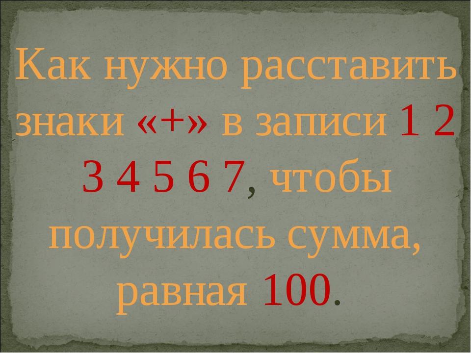 Как нужно расставить знаки «+» в записи 1 2 3 4 5 6 7, чтобы получилась сумма...