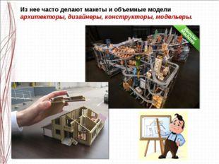 Из нее часто делают макеты и объемные модели архитекторы, дизайнеры, конструк