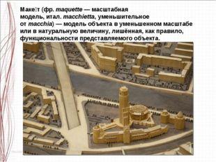 Маке́т(фр.maquette—масштабная модель,итал.macchietta, уменьшительное от