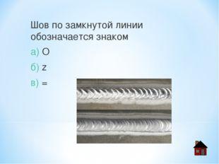 Шов по замкнутой линии обозначается знаком а) O б) z в) =