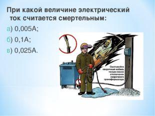 При какой величине электрический ток считается смертельным: а) 0,005А; б) 0,1