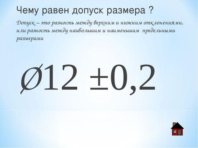 Чему равен допуск размера ? Допуск – это разность между верхним и нижним откл...