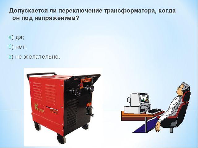 Допускается ли переключение трансформатора, когда он под напряжением? а) да;...