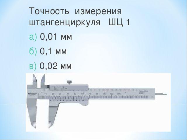 Точность измерения штангенциркуля ШЦ 1 а) 0,01 мм б) 0,1 мм в) 0,02 мм