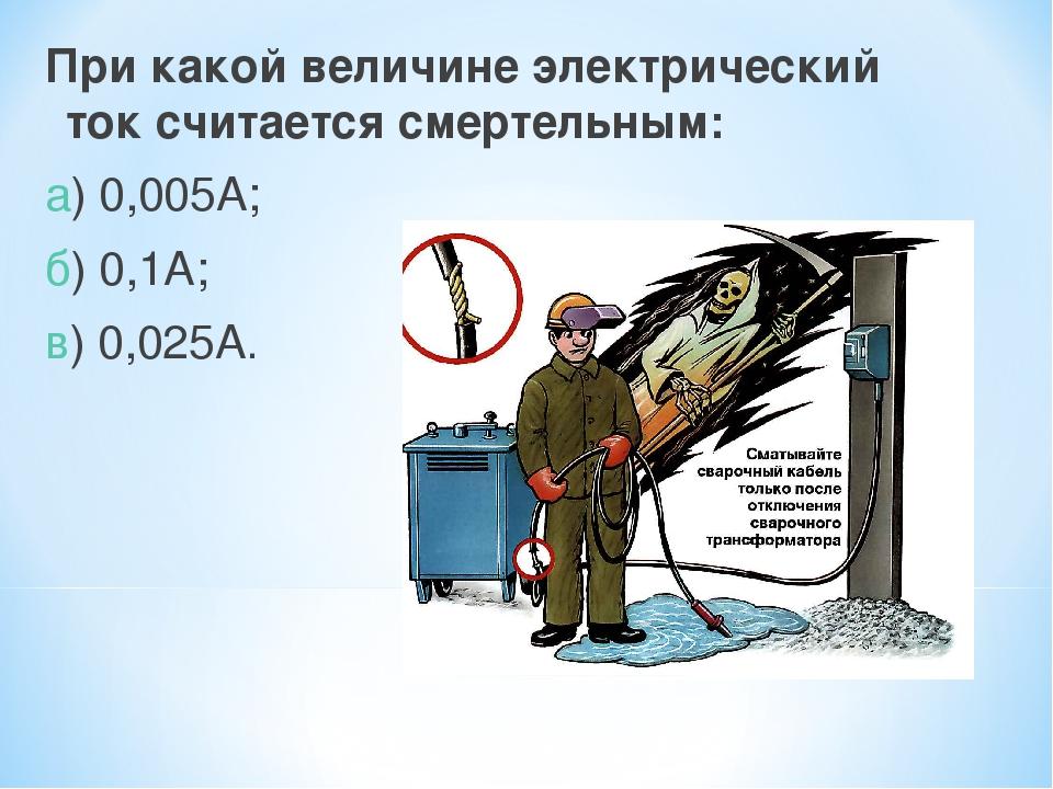 При какой величине электрический ток считается смертельным: а) 0,005А; б) 0,1...