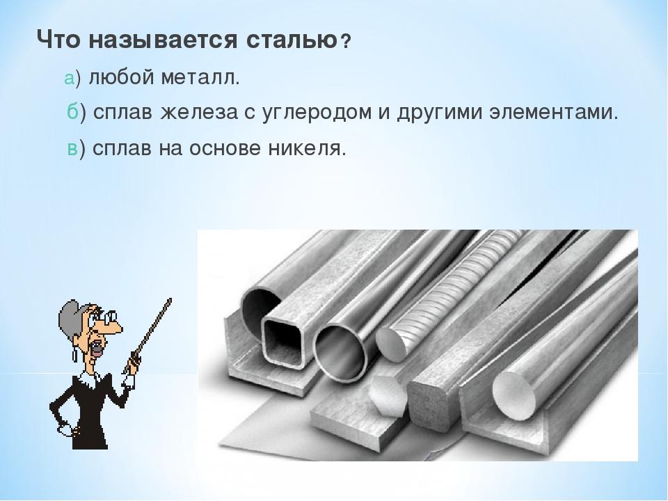 Что называется сталью? а) любой металл. б) сплав железа с углеродом и другими...