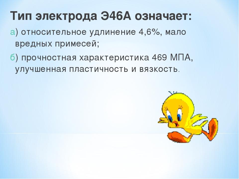 Тип электрода Э46А означает: а) относительное удлинение 4,6%, мало вредных пр...