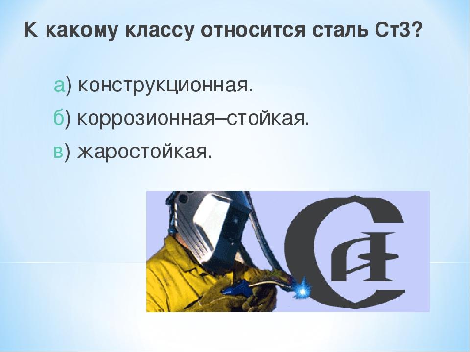 К какому классу относится сталь Ст3? а) конструкционная. б) коррозионная–стой...