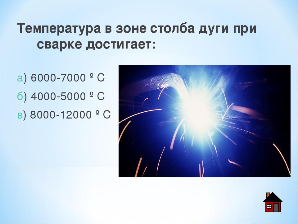 Температура в зоне столба дуги при сварке достигает: а) 6000-7000 º С б) 4000...