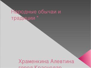 Народные обычаи и традиции * Храменкина Алевтина город Краснодар МБОУ СОШ № 3