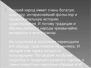 Русский народ имеет очень богатую культуру, интереснейший фольклор и продолж