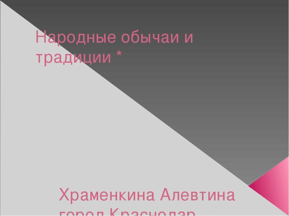 Народные обычаи и традиции * Храменкина Алевтина город Краснодар МБОУ СОШ № 3...