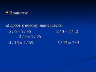 Привести: а) дробь к новому знаменателю: 5 / 6 = ? / 36 2 / 3 = ? / 12 2 / 3