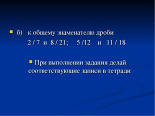 б) к общему знаменателю дроби 2 / 7 и 8 / 21; 5 /12 и 11 / 18 При выполнении