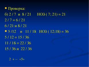 Проверка: б) 2 / 7 и 8 / 21 НОЗ ( 7; 21) = 21 2 / 7 = 6 / 21 6 / 21 и 8 / 21