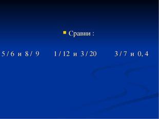 Сравни : 5 / 6 и 8 / 9 1 / 12 и 3 / 20 3 / 7 и 0, 4