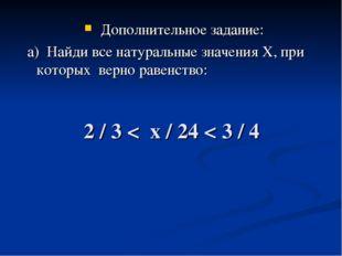 2 / 3 < х / 24 < 3 / 4 Дополнительное задание: а) Найди все натуральные значе