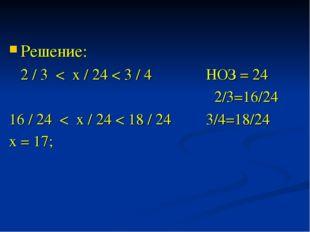 Решение: 2 / 3 < х / 24 < 3 / 4 НОЗ = 24 2/3=16/24 16 / 24 < х / 24 < 18 / 24