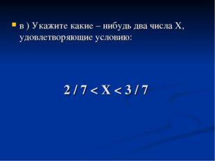 2 / 7 < Х < 3 / 7 в ) Укажите какие – нибудь два числа Х, удовлетворяющие усл