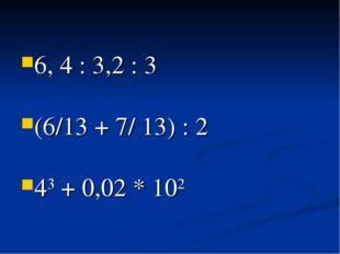 6, 4 : 3,2 : 3 (6/13 + 7/ 13) : 2 43 + 0,02 * 102