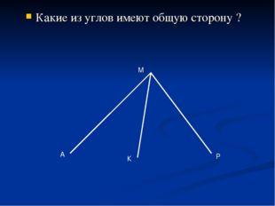 Какие из углов имеют общую сторону ? А М К Р