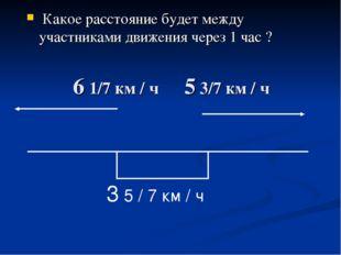 6 1/7 км / ч 5 3/7 км / ч Какое расстояние будет между участниками движения ч