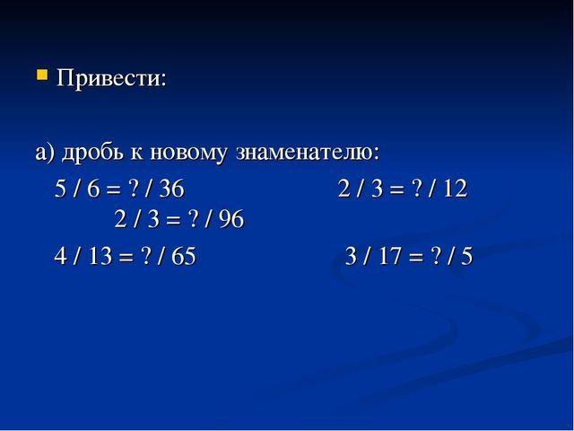 Привести: а) дробь к новому знаменателю: 5 / 6 = ? / 36 2 / 3 = ? / 12 2 / 3...
