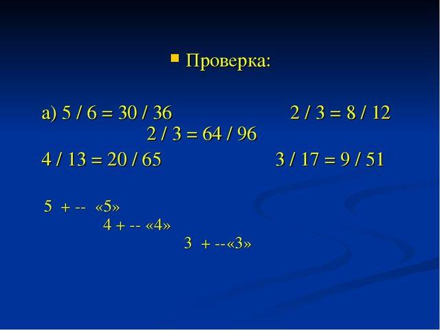 Проверка: а) 5 / 6 = 30 / 36 2 / 3 = 8 / 12 2 / 3 = 64 / 96 4 / 13 = 20 / 65...