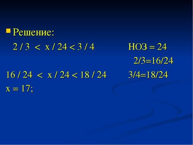 Решение: 2 / 3 < х / 24 < 3 / 4 НОЗ = 24 2/3=16/24 16 / 24 < х / 24 < 18 / 24...