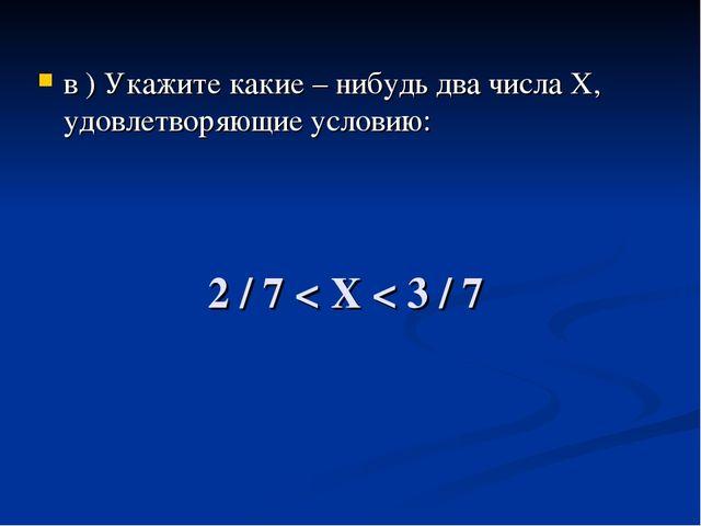 2 / 7 < Х < 3 / 7 в ) Укажите какие – нибудь два числа Х, удовлетворяющие усл...