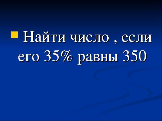 Найти число , если его 35% равны 350