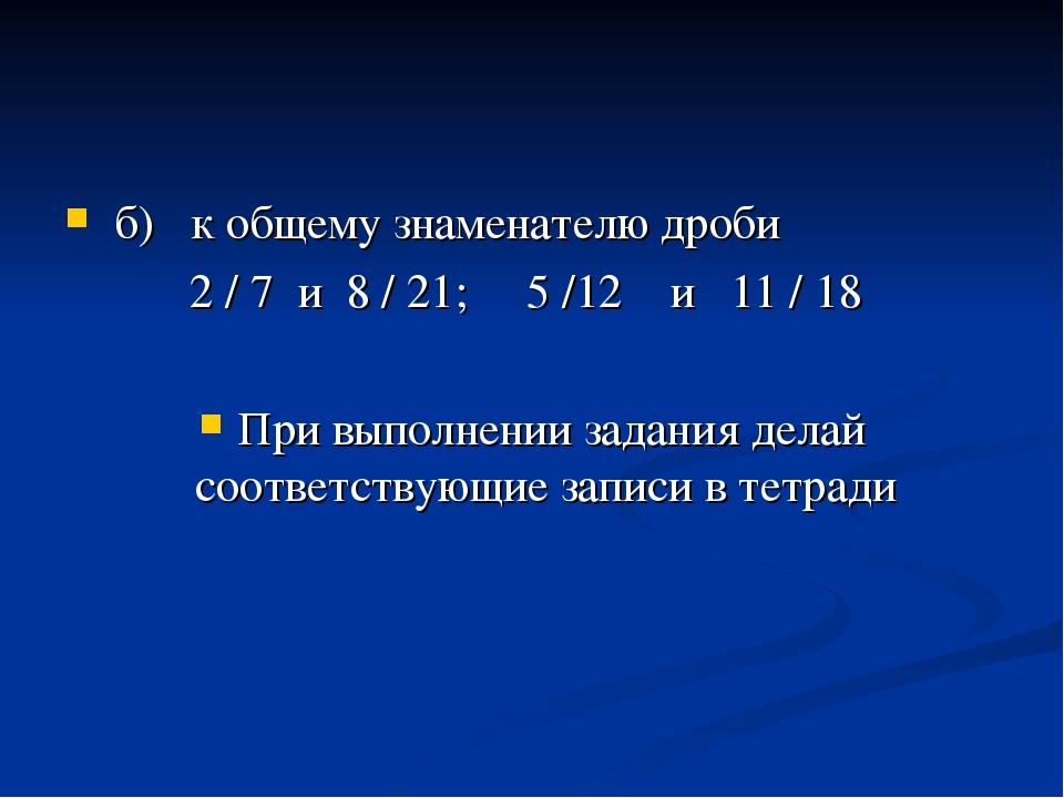 б) к общему знаменателю дроби 2 / 7 и 8 / 21; 5 /12 и 11 / 18 При выполнении...
