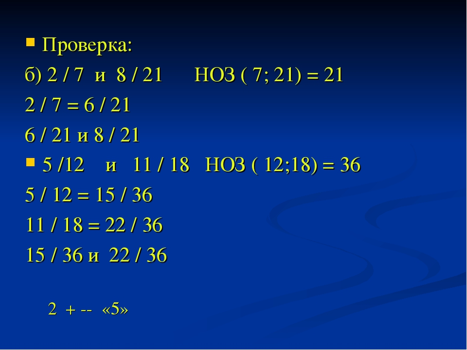 Проверка: б) 2 / 7 и 8 / 21 НОЗ ( 7; 21) = 21 2 / 7 = 6 / 21 6 / 21 и 8 / 21...