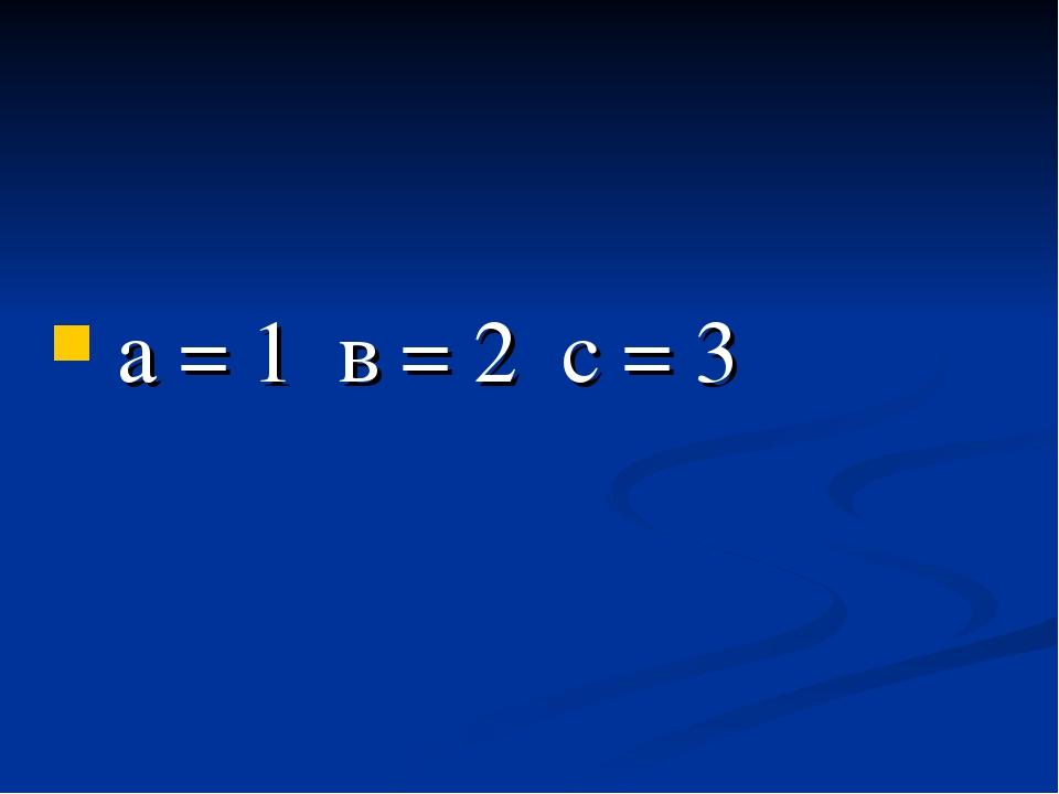а = 1 в = 2 с = 3