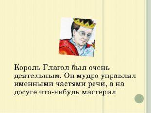 Король Глагол был очень деятельным. Он мудро управлял именными частями речи,