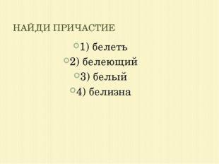 1) белеть 2) белеющий 3) белый 4) белизна НАЙДИ ПРИЧАСТИЕ