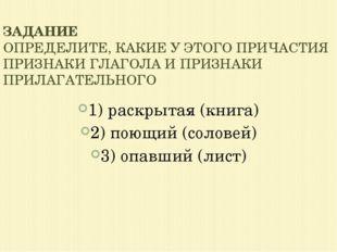 1) раскрытая (книга) 2) поющий (соловей) 3) опавший (лист) ЗАДАНИЕ ОПРЕДЕЛИТЕ